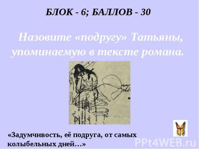 БЛОК - 6; БАЛЛОВ - 30 Назовите «подругу» Татьяны, упоминаемую в тексте романа. «Задумчивость, её подруга, от самых колыбельных дней…»
