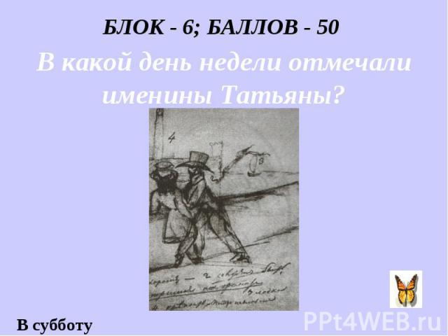 БЛОК - 6; БАЛЛОВ - 50 В какой день недели отмечали именины Татьяны?