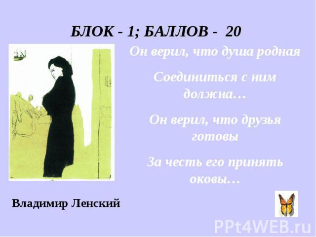 БЛОК - 1; БАЛЛОВ - 20 Он верил, что душа родная Соединиться с ним должна… Он верил, что друзья готовы За честь его принять оковы…