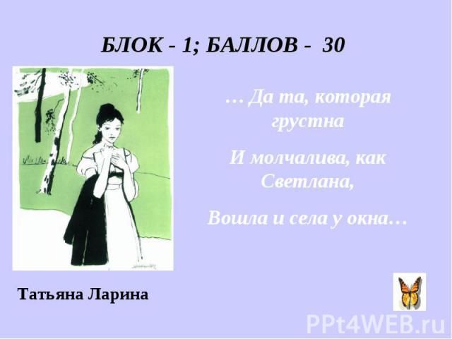 БЛОК - 1; БАЛЛОВ - 30 … Да та, которая грустна И молчалива, как Светлана, Вошла и села у окна…