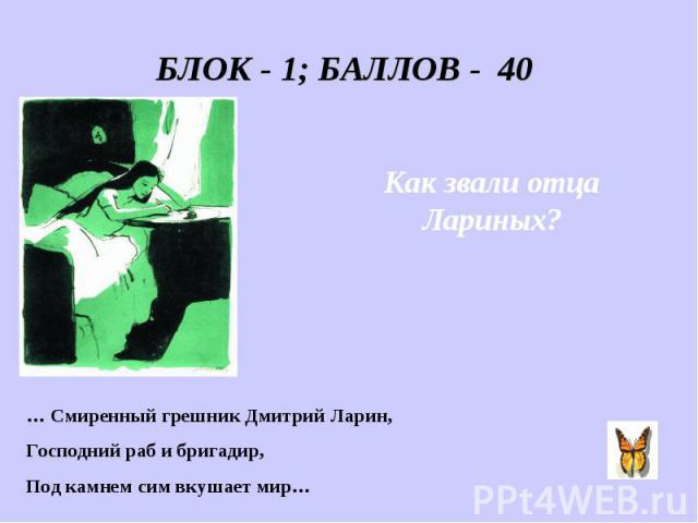 БЛОК - 1; БАЛЛОВ - 40 Как звали отца Лариных? … Смиренный грешник Дмитрий Ларин, Господний раб и бригадир, Под камнем сим вкушает мир…