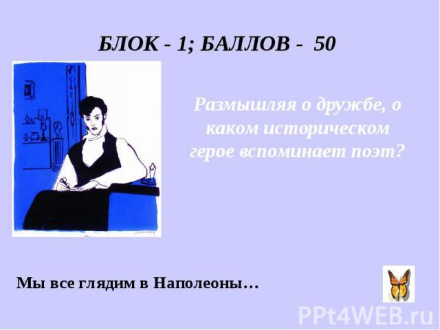 БЛОК - 1; БАЛЛОВ - 50 Размышляя о дружбе, о каком историческом герое вспоминает поэт? Мы все глядим в Наполеоны…