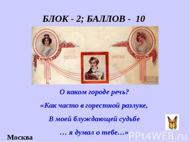 БЛОК - 2; БАЛЛОВ - 10 О каком городе речь? «Как часто в горестной разлуке, В моей блуждающей судьбе … я думал о тебе…»
