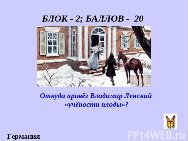 БЛОК - 2; БАЛЛОВ - 20 Откуда привёз Владимир Ленский «учёности плоды»?