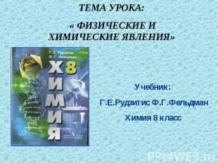 ТЕМА УРОКА: « ФИЗИЧЕСКИЕ И ХИМИЧЕСКИЕ ЯВЛЕНИЯ» Учебник: Г.Е.Рудзитис Ф.Г.Фельдма