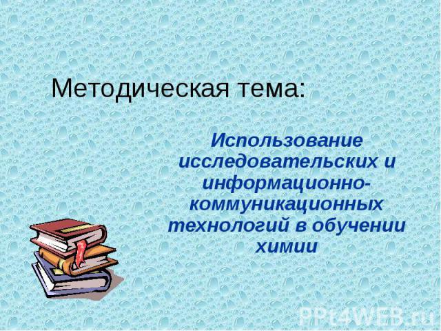 Методическая тема:Использование исследовательских и информационно-коммуникационных технологий в обучении химии
