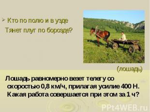 Кто по полю и в узде Тянет плуг по борозде? (лошадь) Лошадь равномерно везет тел