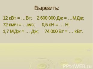 Выразить: 12 кВт = …Вт; 2 600 000 Дж = …МДж; 72 км/ч = …м/с; 0,5 кН = … Н; 1,7 М
