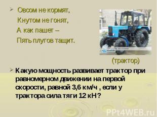 Овсом не кормят, Кнутом не гонят, А как пашет – Пять плугов тащит. (трактор) Как