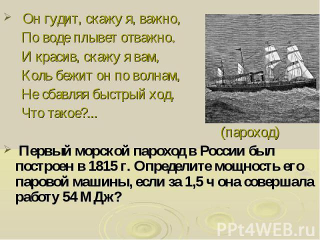 Он гудит, скажу я, важно, По воде плывет отважно. И красив, скажу я вам, Коль бежит он по волнам, Не сбавляя быстрый ход. Что такое?... (пароход) Первый морской пароход в России был построен в 1815 г. Определите мощность его паровой машины, если за …