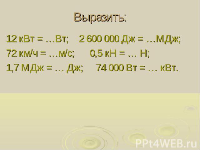 Выразить: 12 кВт = …Вт; 2 600 000 Дж = …МДж; 72 км/ч = …м/с; 0,5 кН = … Н; 1,7 МДж = … Дж; 74 000 Вт = … кВт.