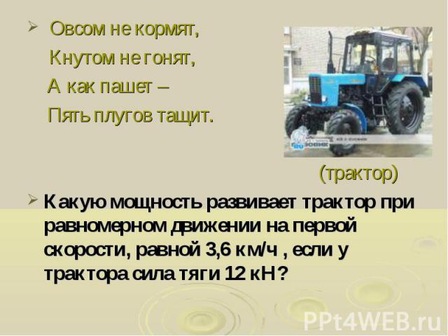 Овсом не кормят, Кнутом не гонят, А как пашет – Пять плугов тащит. (трактор) Какую мощность развивает трактор при равномерном движении на первой скорости, равной 3,6 км/ч , если у трактора сила тяги 12 кН?