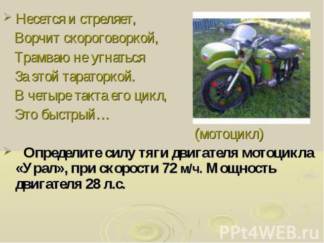 Несется и стреляет, Ворчит скороговоркой, Трамваю не угнаться За этой тараторкой. В четыре такта его цикл, Это быстрый… (мотоцикл) Определите силу тяги двигателя мотоцикла «Урал», при скорости 72 м/ч. Мощность двигателя 28 л.с.