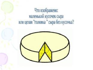 """Что изображено: маленький кусочек сыра или целая """"головка """" сыра без кусочка?"""