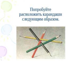 Попробуйте расположить карандаши следующим образом.