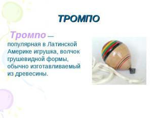 ТРОМПО Тромпо — популярная в Латинской Америке игрушка, волчок грушевидной формы