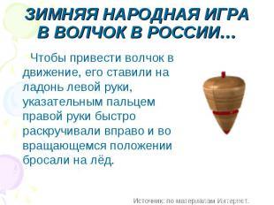 ЗИМНЯЯ НАРОДНАЯ ИГРА В ВОЛЧОК В РОССИИ… Чтобы привести волчок в движение, его ст