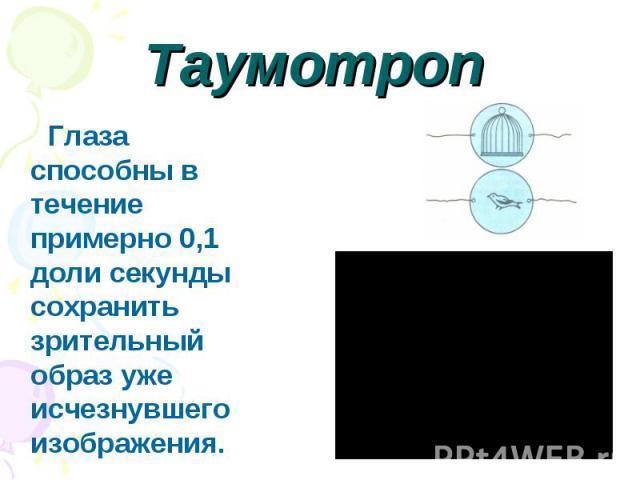 Таумотроп Глаза способны в течение примерно 0,1 доли секунды сохранить зрительный образ уже исчезнувшего изображения.
