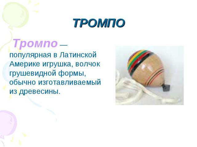 ТРОМПО Тромпо — популярная в Латинской Америке игрушка, волчок грушевидной формы, обычно изготавливаемый из древесины.
