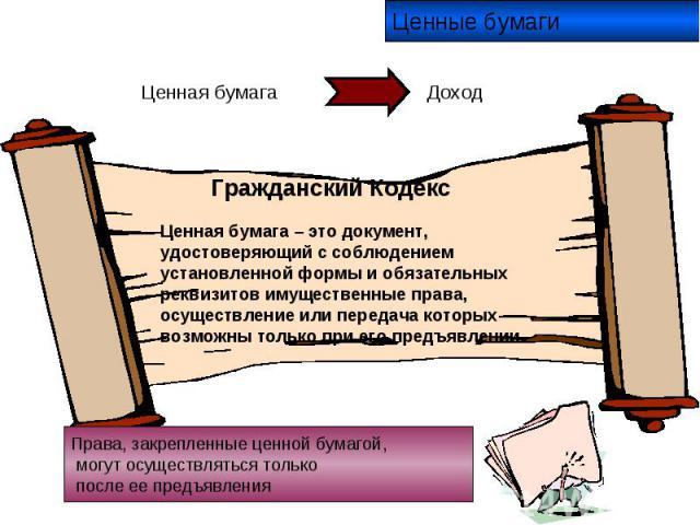 Ценные бумаги Гражданский Кодекс Ценная бумага – это документ, удостоверяющий с соблюдением установленной формы и обязательных реквизитов имущественные права, осуществление или передача которых возможны только при его предъявлении. Права, закрепленн…