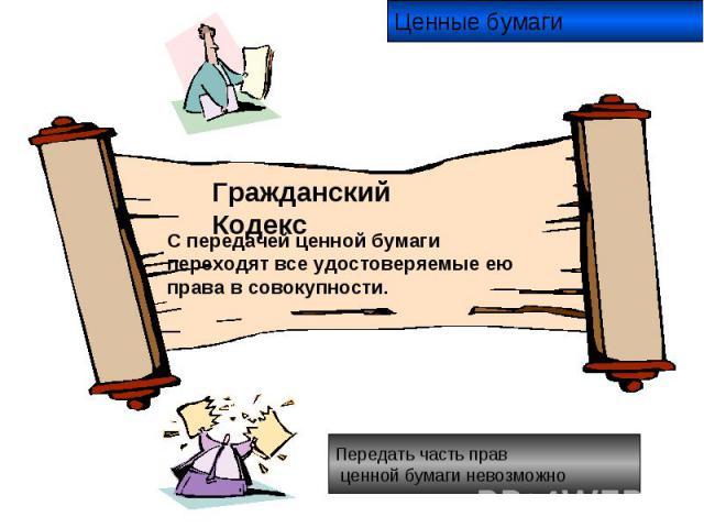 Ценные бумаги Гражданский Кодекс С передачей ценной бумаги переходят все удостоверяемые ею права в совокупности. Передать часть прав ценной бумаги невозможно