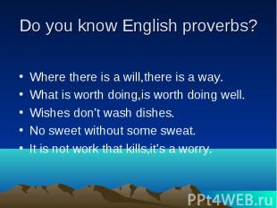 Do you know English proverbs? Where there is a will,there is a way. What is wort