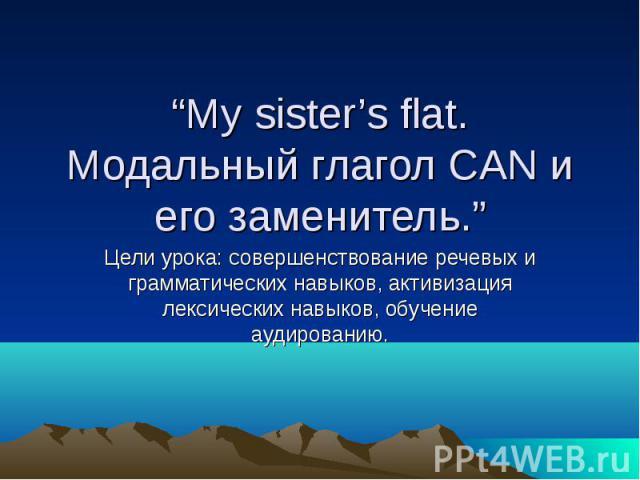 """""""My sister's flat. Модальный глагол CAN и его заменитель."""" Цели урока: совершенствование речевых и грамматических навыков, активизация лексических навыков, обучение аудированию."""