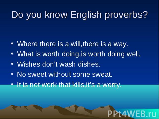 Do you know English proverbs? Where there is a will,there is a way. What is worth doing,is worth doing well. Wishes don't wash dishes. No sweet without some sweat. It is not work that kills,it's a worry.
