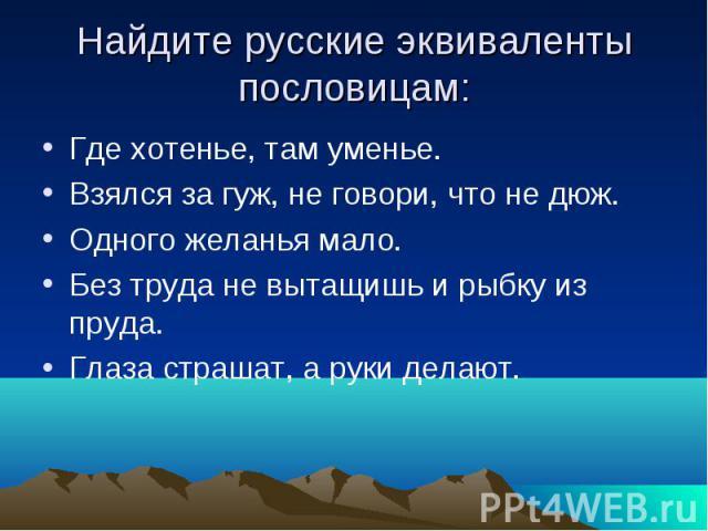 Найдите русские эквиваленты пословицам: Где хотенье, там уменье. Взялся за гуж, не говори, что не дюж. Одного желанья мало. Без труда не вытащишь и рыбку из пруда. Глаза страшат, а руки делают.