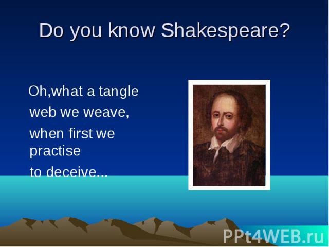 Do you know Shakespeare? Oh,what a tangle web we weave, when first we practise to deceive...