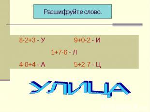 Расшифруйте слово. 8-2+3 - У 9+0-2 - И 1+7-6 - Л 4-0+4 - А 5+2-7 - Ц УЛИЦА