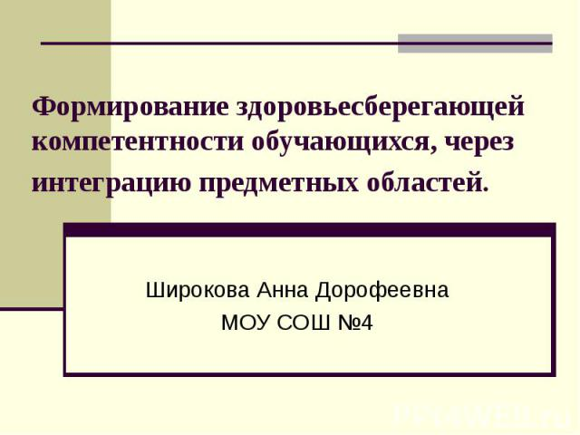 Формирование здоровьесберегающей компетентности обучающихся, через интеграцию предметных областей Широкова Анна Дорофеевна МОУ СОШ №4