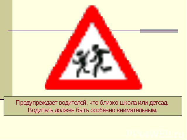 Предупреждает водителей, что близко школа или детсад. Водитель должен быть особенно внимательным.