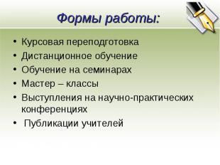 Формы работы: Курсовая переподготовка Дистанционное обучение Обучение на семинар