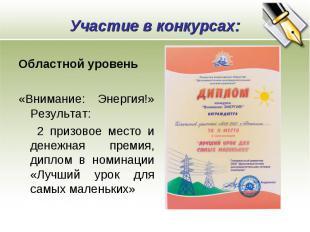 Участие в конкурсах: Областной уровень «Внимание: Энергия!» Результат: 2 призово
