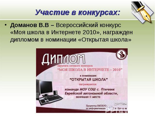 Участие в конкурсах: Доманов В.В – Всероссийский конкурс «Моя школа в Интернете 2010», награжден дипломом в номинации «Открытая школа»