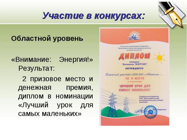 Участие в конкурсах: Областной уровень «Внимание: Энергия!» Результат: 2 призовое место и денежная премия, диплом в номинации «Лучший урок для самых маленьких»