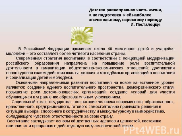 Детство равноправная часть жизни, а не подготовка к её наиболее значительному, взрослому периоду И. Песталоцци В Российской Федерации проживает около 40 миллионов детей и учащейся молодёжи – это составляет более четверти населения страны. Современна…
