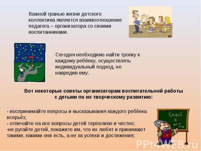 Важной гранью жизни детского коллектива является взаимоотношение педагога – организатора со своими воспитанниками. Сегодня необходимо найти тропку к каждому ребёнку, осуществлять индивидуальный подход, не навредив ему. Вот некоторые советы организат…