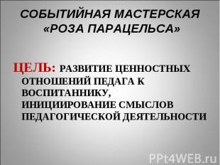 СОБЫТИЙНАЯ МАСТЕРСКАЯ «РОЗА ПАРАЦЕЛЬСА» ЦЕЛЬ: РАЗВИТИЕ ЦЕННОСТНЫХ ОТНОШЕНИЙ ПЕДА