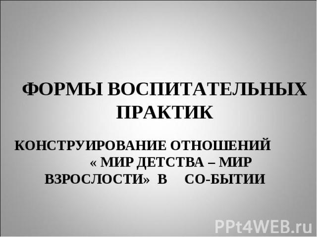 Формы воспитательных практик КОНСТРУИРОВАНИЕ ОТНОШЕНИЙ « МИР ДЕТСТВА – МИР ВЗРОСЛОСТИ» В СО-БЫТИИ