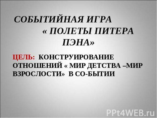 СОБЫТИЙНАЯ ИГРА « ПОЛЕТЫ ПИТЕРА ПЭНА» ЦЕЛЬ: КОНСТРУИРОВАНИЕ ОТНОШЕНИЙ « МИР ДЕТСТВА –МИР ВЗРОСЛОСТИ» В СО-БЫТИИ