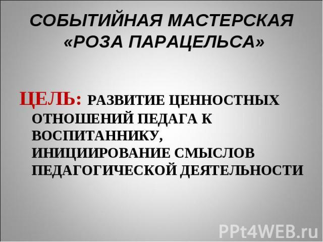 СОБЫТИЙНАЯ МАСТЕРСКАЯ «РОЗА ПАРАЦЕЛЬСА» ЦЕЛЬ: РАЗВИТИЕ ЦЕННОСТНЫХ ОТНОШЕНИЙ ПЕДАГА К ВОСПИТАННИКУ, ИНИЦИИРОВАНИЕ СМЫСЛОВ ПЕДАГОГИЧЕСКОЙ ДЕЯТЕЛЬНОСТИ