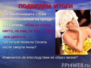 ПОДВЕДЁМ ИТОГИ Как вы понимаете слова АННЫ, сказанные на проща- ние Сесиль: «Вам