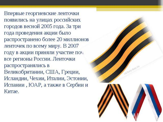 Впервые георгиевские ленточки появились на улицах российских городов весной 2005 года. За три года проведения акции было распространено более 20 миллионов ленточек по всему миру. В 2007 году в акции приняли участие почти все регионы России. Ленточки…
