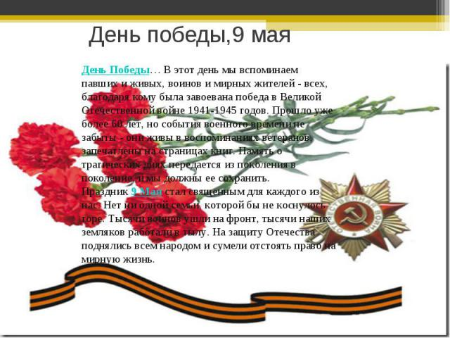 День победы,9 маяДень Победы… В этот день мы вспоминаем павших и живых, воинов и мирных жителей - всех, благодаря кому была завоевана победа в Великой Отечественной войне 1941-1945 годов. Прошло уже более 60 лет, но события военного времени не забыт…