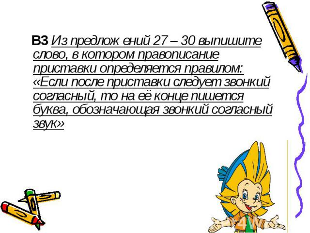 В3 Из предложений 27 – 30 выпишите слово, в котором правописание приставки определяется правилом: «Если после приставки следует звонкий согласный, то на её конце пишется буква, обозначающая звонкий согласный звук»