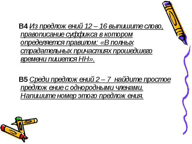 В4 Из предложений 12 – 16 выпишите слово, правописание суффикса в котором определяется правилом: «В полных страдательных причастиях прошедшего времени пишется НН». В5 Среди предложений 2 – 7 найдите простое предложение с однородными членами. Напишит…