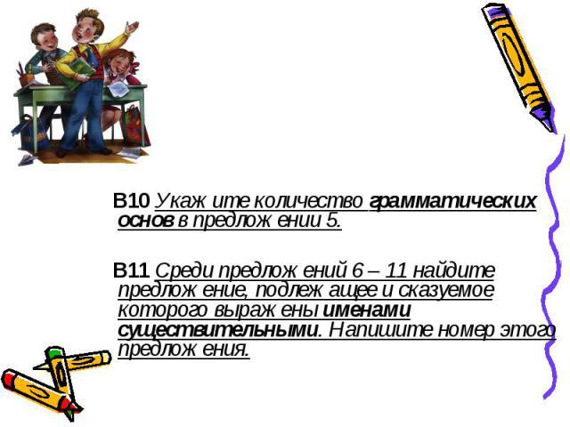 В10 Укажите количество грамматических основ в предложении 5. В11 Среди предложений 6 – 11 найдите предложение, подлежащее и сказуемое которого выражены именами существительными. Напишите номер этого предложения.