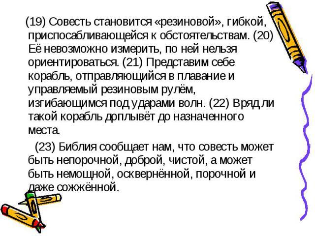 (19) Совесть становится «резиновой», гибкой, приспосабливающейся к обстоятельствам. (20) Её невозможно измерить, по ней нельзя ориентироваться. (21) Представим себе корабль, отправляющийся в плавание и управляемый резиновым рулём, изгибающимся под у…
